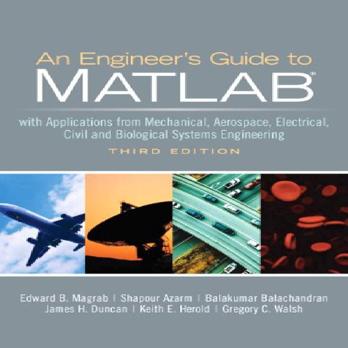 An Engineer\\\'s Guide to MATLAB: With Applications from Mechanical, Aerospace, Electrical, Civil, and Biological Systems Engineering, 3rd Edition